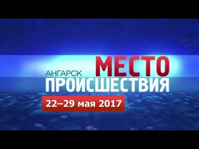 «Место происшествия – Ангарск» за 22–29 мая 2017