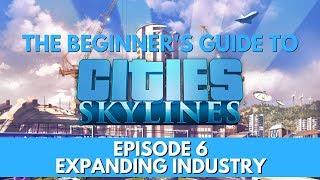 Cities Skylines - How to - Expanding Industry - Episode 6 - Updated for 2018