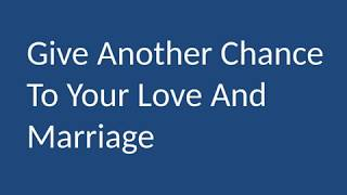 Give Another Chance To Your Love And Marriage