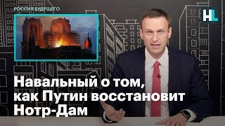 Навальный о том, как Путин восстановит Нотр-Дам