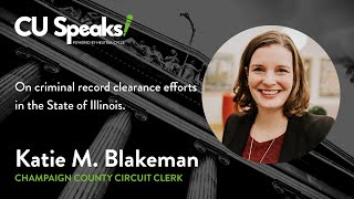CU Speaks! - Katie Blakeman on Criminal Record Clearance Efforts in the State of Illinois