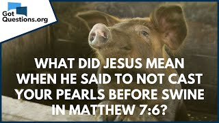 What did Jesus mean when He said to not cast your pearls before swine in Mt. 7:6? | GotQuestions.org