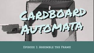 Cardboard Automata Episode 1: Assemble the Frame