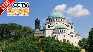 《远方的家》 20180110 一带一路(291)塞尔维亚 走进巴尔干之钥 | CCTV中文国际