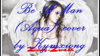 Be A Man (Aqua)- song cover by Kymxiong.wmv