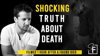 Shocking Truth About Death - (Filmed 1 Hour After A Friend Died)