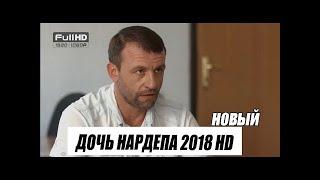 """НОВЫЙ! ДЕТЕКТИВ 2018. """" ДОЧЬ НАРДЕПА """". ФИЛЬМЫ 2018. ДЕТЕКТИВЫ 2018 HD"""