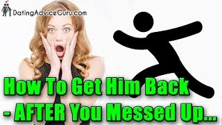 How To Get Your Man Back AFTER You Messed Up - 7 Tips!