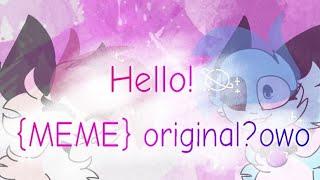 Hello! {MEME} Original?💕