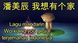 Lagu Mandarin Wo Xiang You Ge Jia Terjemahan Indonesia,潘美辰 我想有个家