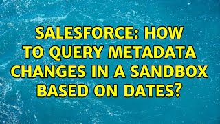 Salesforce: How to query metadata changes in a sandbox based on dates? (3 Solutions!!)