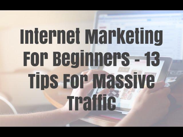 Internet Marketing For Beginners – 13 Tips For Massive Traffic