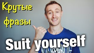 Крутые фразы: SUIT YOURSELF