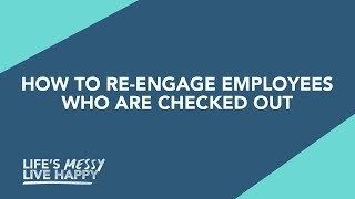 How To Re-engage Employees Who Have Checked Out | Life's Messy, Live Happy | S2E23