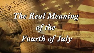 The Real Meaning of the Fourth of July