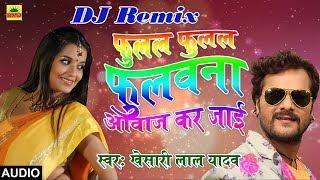 Khesari Lal Yadav का 2018 का Dj Remix New भोजपुरी Song फुलल फुलल फुलवाना आवाज़ कर जाई Dj Mix