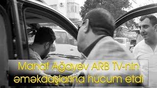 Manaf Ağayev ARB TV-nin əməkdaşlarına hücum etdi