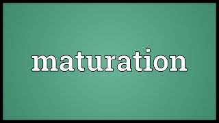 Maturation Meaning