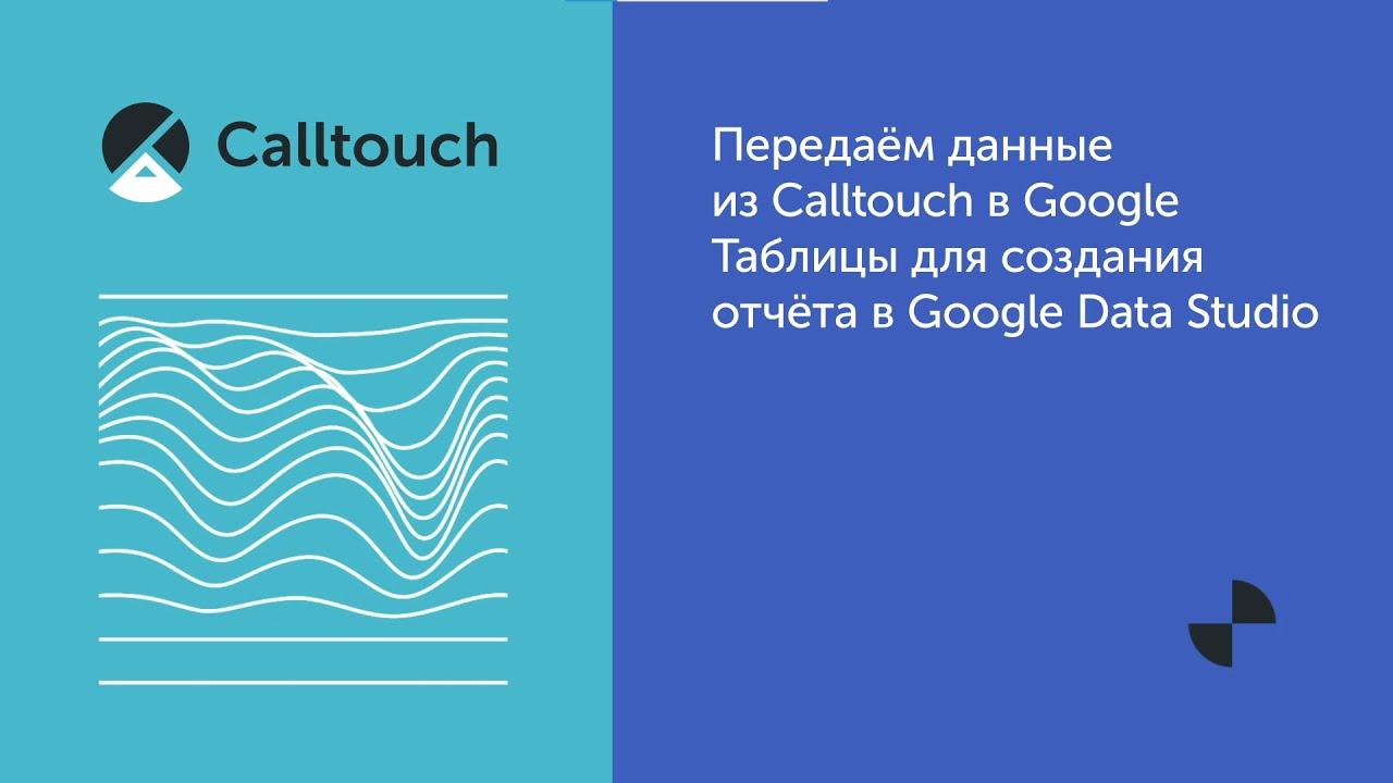 Передаём данные  из Calltouch в  Google Таблицы  для создания  отчёта в Google  Data Studio