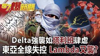【57爆新聞】Delta強襲如塔利班肆虐! 東亞全線失控 「Lambda」又襲?