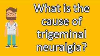 What is the cause of trigeminal neuralgia ? | Most Rated Health FAQ Channel