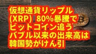 仮想通貨暗号通貨仮想通貨リップルXRP80%暴騰でビットコイン追うバブル以来の出来高は韓国勢がけん引