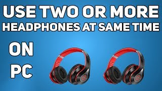 Use Multiple Headphones Simultaneously on a PC | Multiple Audio Output Sources
