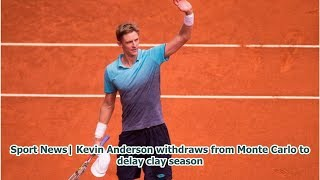 Sport News  Kevin Anderson withdraws from Monte Carlo to delay clay season