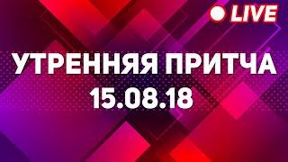 Утренняя притча 15.08.18 | 2 сезон 2018 [live]