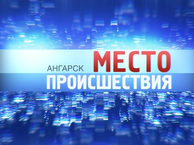 «Место происшествия – Ангарск» за 25мая 2015