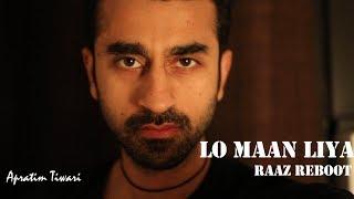 Lo Maan Liya (Arijit Singh) | Cover by Apratim Tiwari | Raaz Reboot | Emraan Hashmi