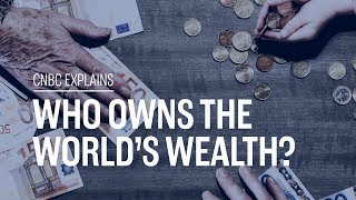 Who owns the world's wealth? | CNBC Explains