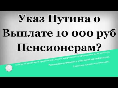Указ Путина о Выплате 10000 рублей Пенсионерам?