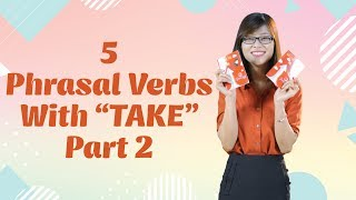 "Tiếng Anh Giao Tiếp – 5 Phrasal Verbs With ""Take"" (Phần 2)"