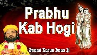 प्रभु कब होगी !! Prabhu Kab Hogi !! Bhajan Radha 2017 !! By Swami Karun Dass Ji Maharaj