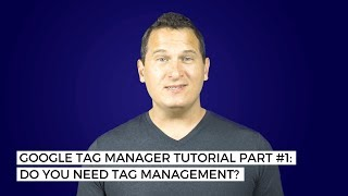 Google Tag Manager Tutorial Part #1: Do you need tag management?