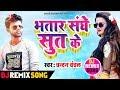 Bhatar Sanghae Sut Kae | DJ Remix Song | Chandan Chanchal का सुपरहिट AUDIO गीत 2019