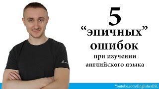 """""""5 ЭПИЧНЫХ ОШИБОК"""" при изучении английского языка. 5 EPIC MISTAKES"""