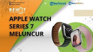 REHAT: Apple Watch Series 7 Diluncurkan, Tampil Lebih Segar dan Layar Luas dengan Bezel Lebih Tipis