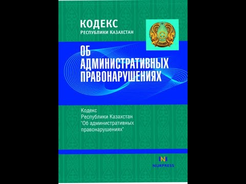 КОДЕКС РЕСПУБЛИКИ КАЗАХСТАН об АДМИНИСТРАТИВНЫХ ПРАВОНАРУШЕНИЯХ С 1 по 14 включительно статью!