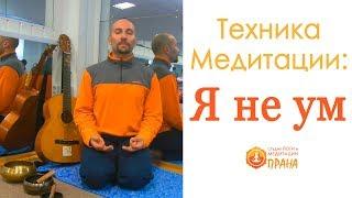 Медитация Я не ум, Техника Медитации Я не ум, Медитативная практика работа с умом