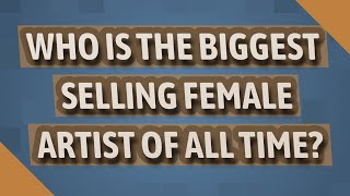 Who is the biggest selling female artist of all time?