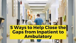 View the video 5 Ways to Help Close the Gaps from Inpatient to Ambulatory