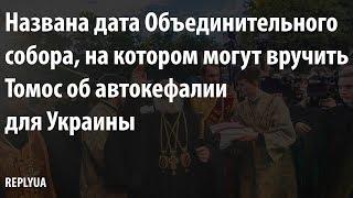Названа дата Объединительного собора, на котором могут вручить Томос об автокефалии для Украины