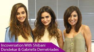 In Conversation With Shibani Dandekar And Gabriella Demetriades
