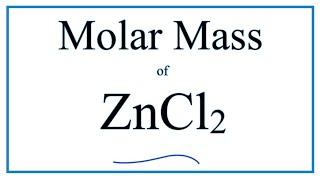 Molar Mass of ZnCl2: Zinc chloride