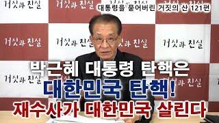 [대통령을 묻어버린 '거짓의 산' 121편]  박근혜 대통령 탄핵은 대한민국 탄핵! 재수사가 대한민국 살린다