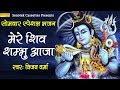 सोमवार स्पेशल भजन : मेरे शिव शम्भु आजा : भोले बाबा का अबतक का सबसे हिट भजन
