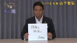 カンブリア宮殿座右の銘リノべる社長山下智弘氏2018.9.13