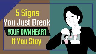 It's Time to Let Go: 5 Signs You Just Break Your Own Heart If You Stay